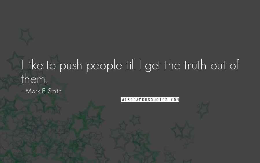 Mark E. Smith quotes: I like to push people till I get the truth out of them.