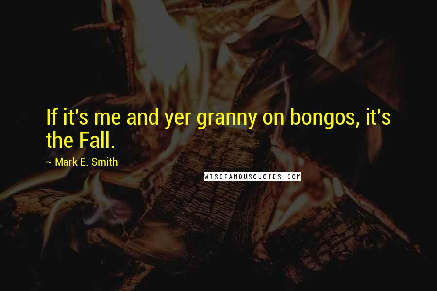 Mark E. Smith quotes: If it's me and yer granny on bongos, it's the Fall.
