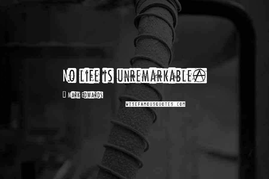 Mark Edwards quotes: No life is unremarkable.