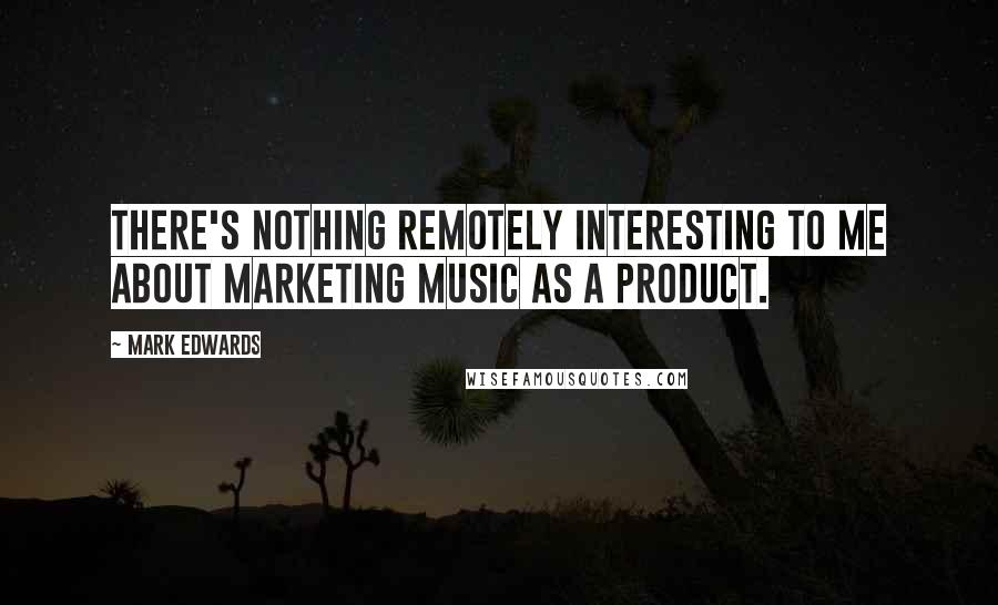 Mark Edwards quotes: There's nothing remotely interesting to me about marketing music as a product.