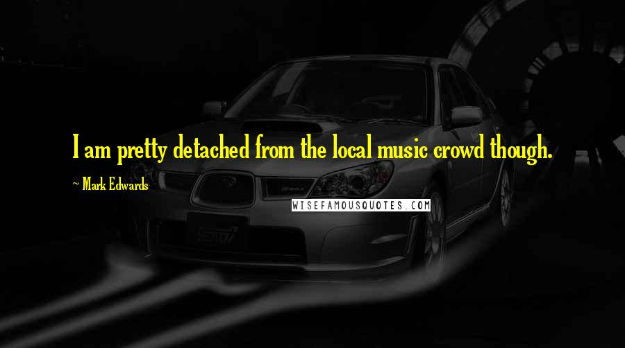 Mark Edwards quotes: I am pretty detached from the local music crowd though.