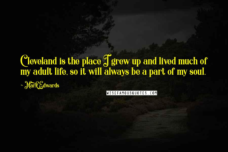Mark Edwards quotes: Cleveland is the place I grew up and lived much of my adult life, so it will always be a part of my soul.
