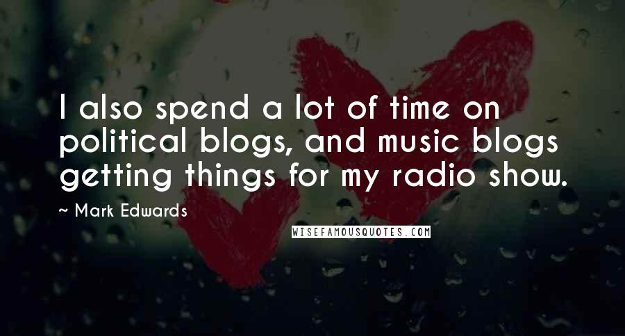 Mark Edwards quotes: I also spend a lot of time on political blogs, and music blogs getting things for my radio show.