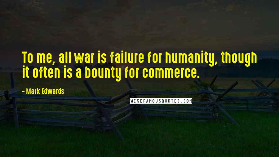 Mark Edwards quotes: To me, all war is failure for humanity, though it often is a bounty for commerce.