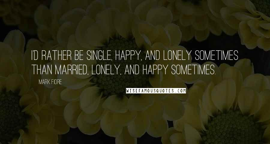 Mark Fiore quotes: I'd rather be single, happy, and lonely sometimes than married, lonely, and happy sometimes.
