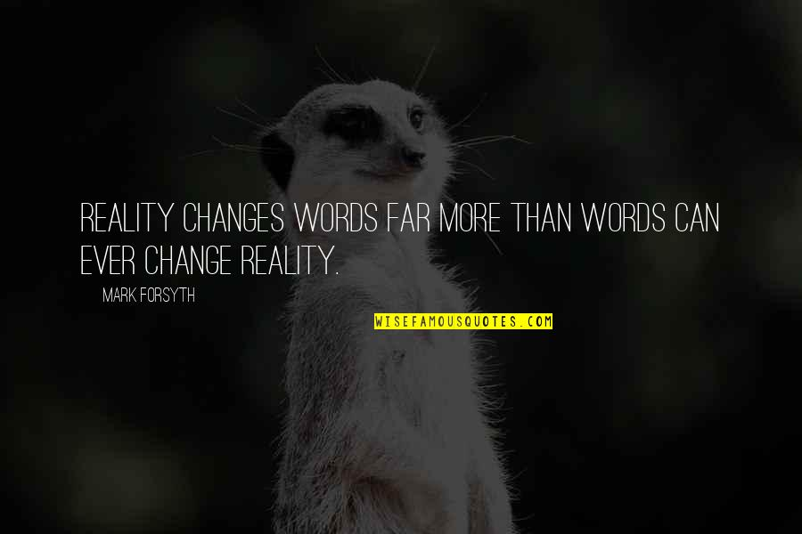 Mark Forsyth Quotes By Mark Forsyth: Reality changes words far more than words can