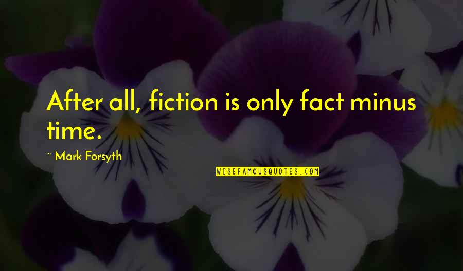Mark Forsyth Quotes By Mark Forsyth: After all, fiction is only fact minus time.