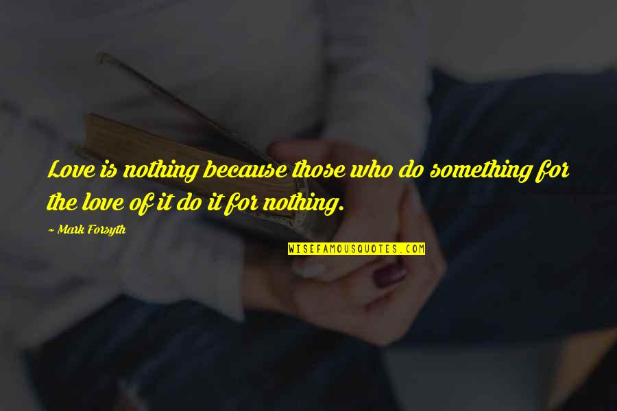 Mark Forsyth Quotes By Mark Forsyth: Love is nothing because those who do something