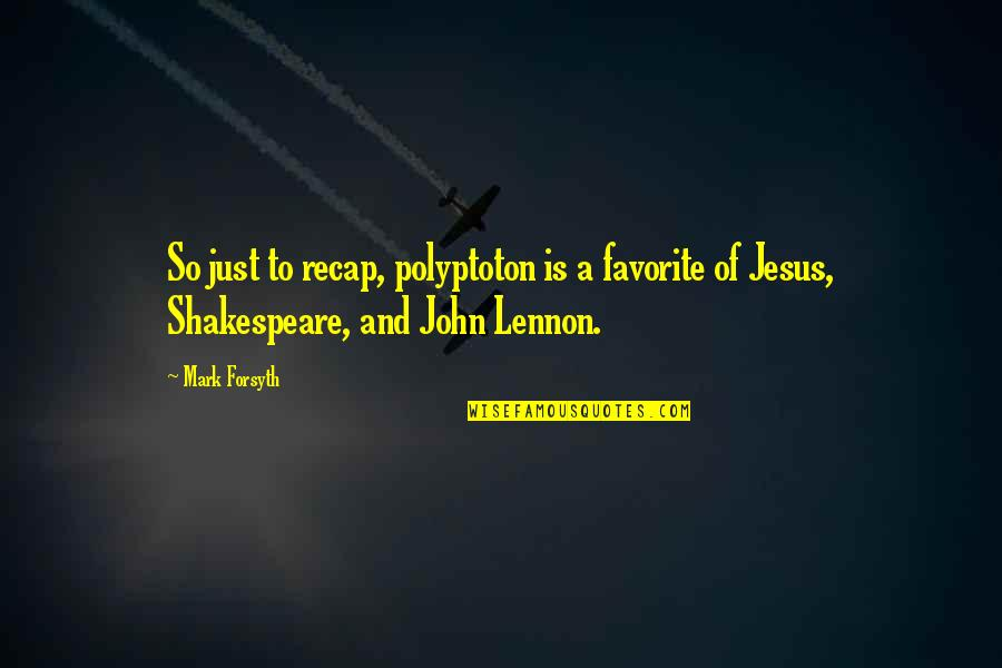 Mark Forsyth Quotes By Mark Forsyth: So just to recap, polyptoton is a favorite