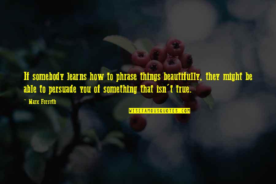 Mark Forsyth Quotes By Mark Forsyth: If somebody learns how to phrase things beautifully,