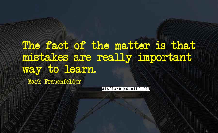 Mark Frauenfelder quotes: The fact of the matter is that mistakes are really important way to learn.