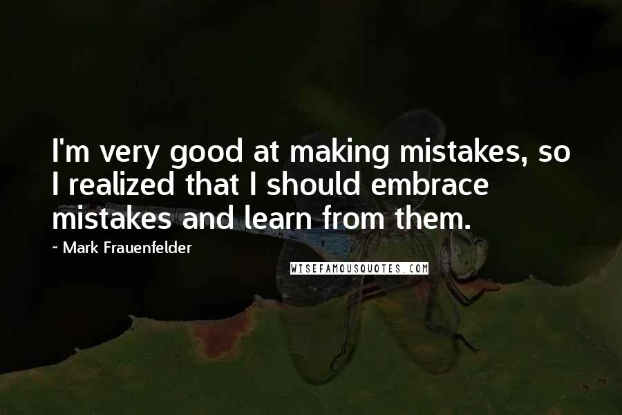 Mark Frauenfelder quotes: I'm very good at making mistakes, so I realized that I should embrace mistakes and learn from them.