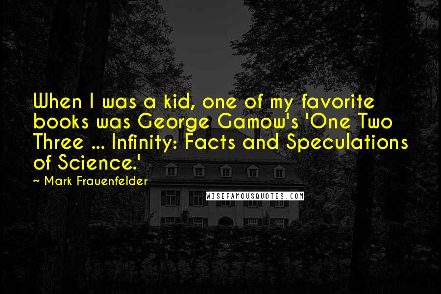 Mark Frauenfelder quotes: When I was a kid, one of my favorite books was George Gamow's 'One Two Three ... Infinity: Facts and Speculations of Science.'