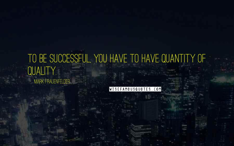Mark Frauenfelder quotes: To be successful, you have to have quantity of quality.