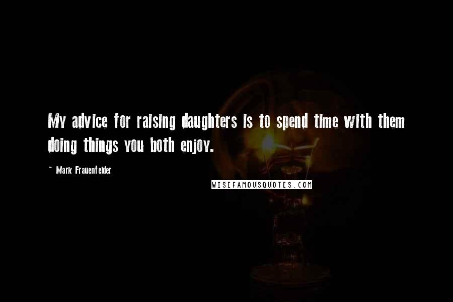 Mark Frauenfelder quotes: My advice for raising daughters is to spend time with them doing things you both enjoy.
