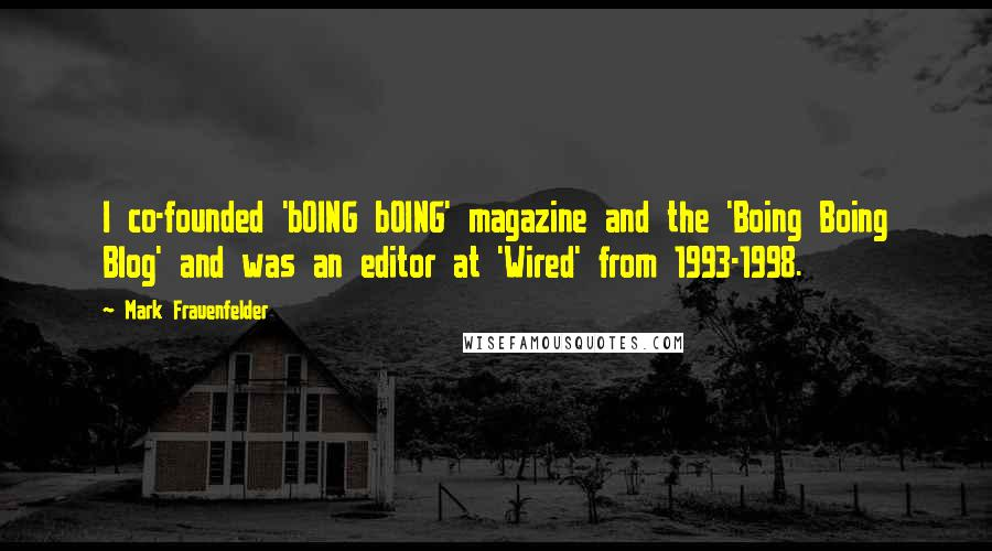 Mark Frauenfelder quotes: I co-founded 'bOING bOING' magazine and the 'Boing Boing Blog' and was an editor at 'Wired' from 1993-1998.