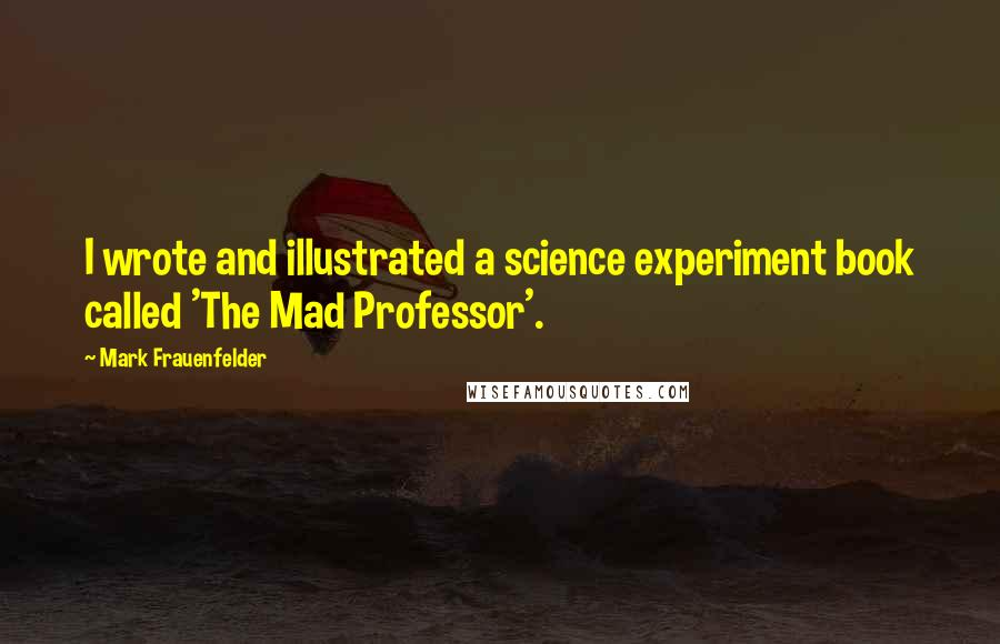 Mark Frauenfelder quotes: I wrote and illustrated a science experiment book called 'The Mad Professor'.