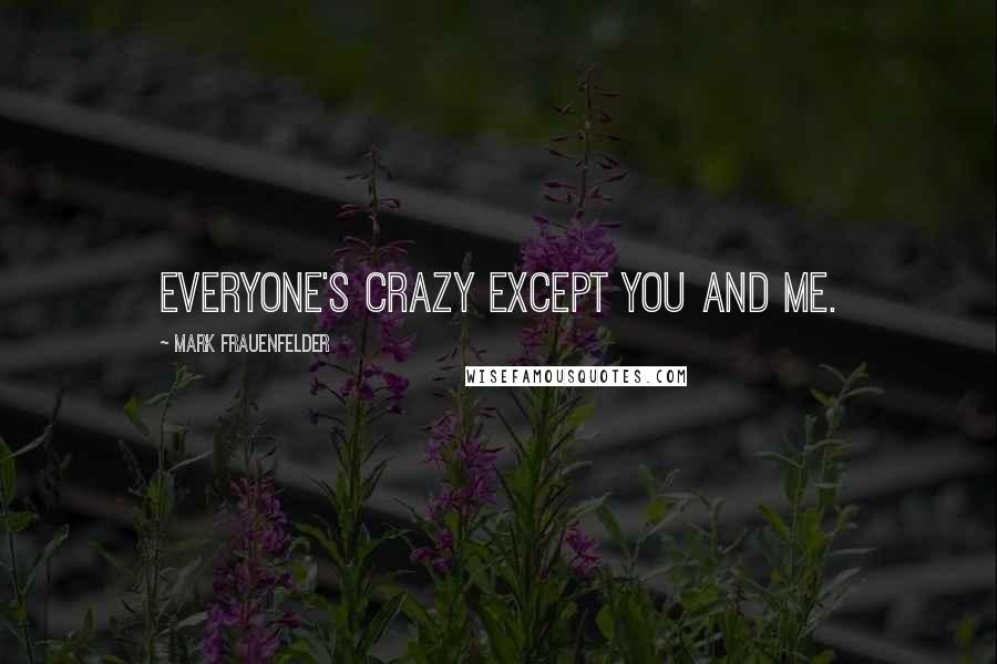 Mark Frauenfelder quotes: Everyone's crazy except you and me.