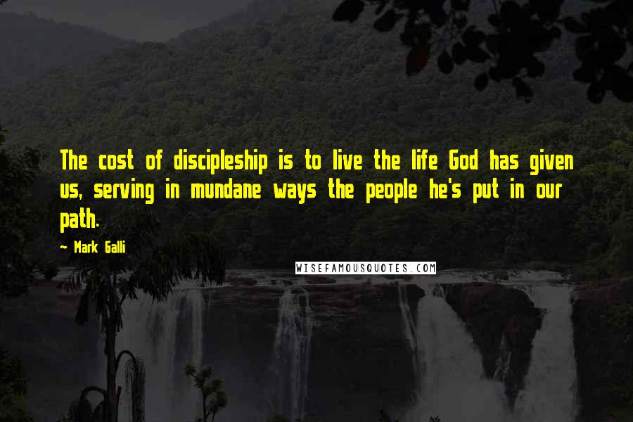 Mark Galli quotes: The cost of discipleship is to live the life God has given us, serving in mundane ways the people he's put in our path.