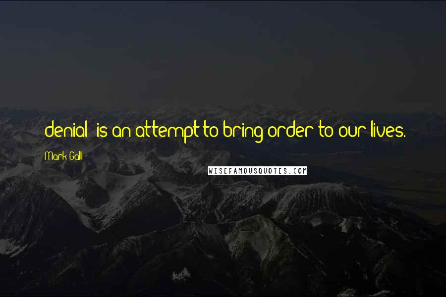 Mark Galli quotes: [denial] is an attempt to bring order to our lives.
