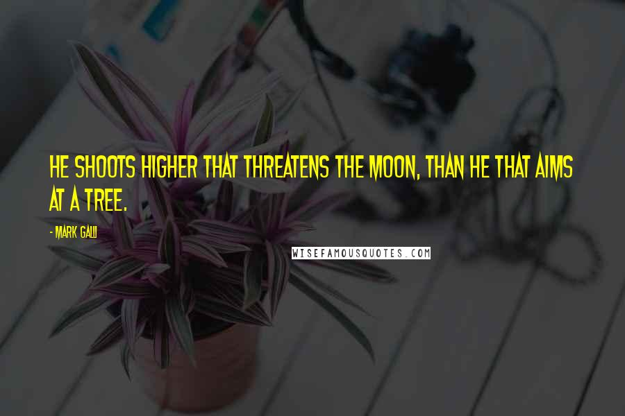 Mark Galli quotes: He shoots higher that threatens the moon, than he that aims at a tree.