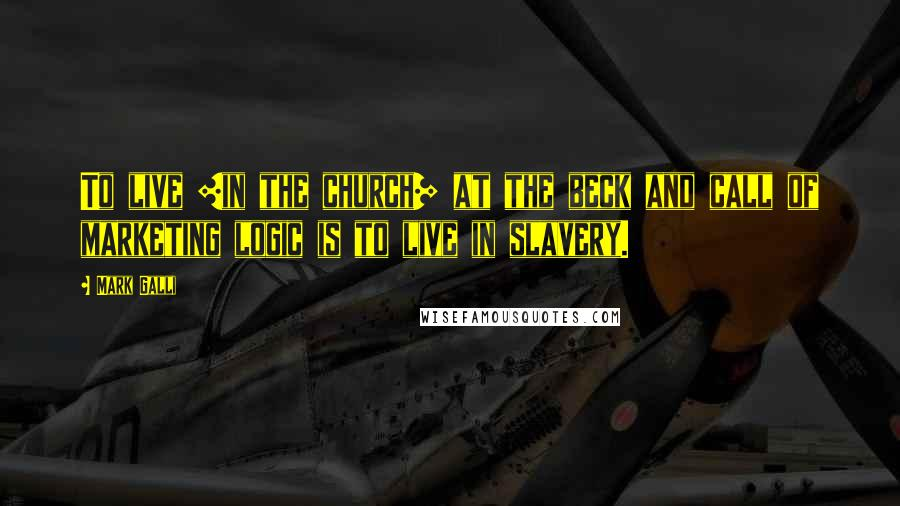 Mark Galli quotes: To live [in the church] at the beck and call of marketing logic is to live in slavery.