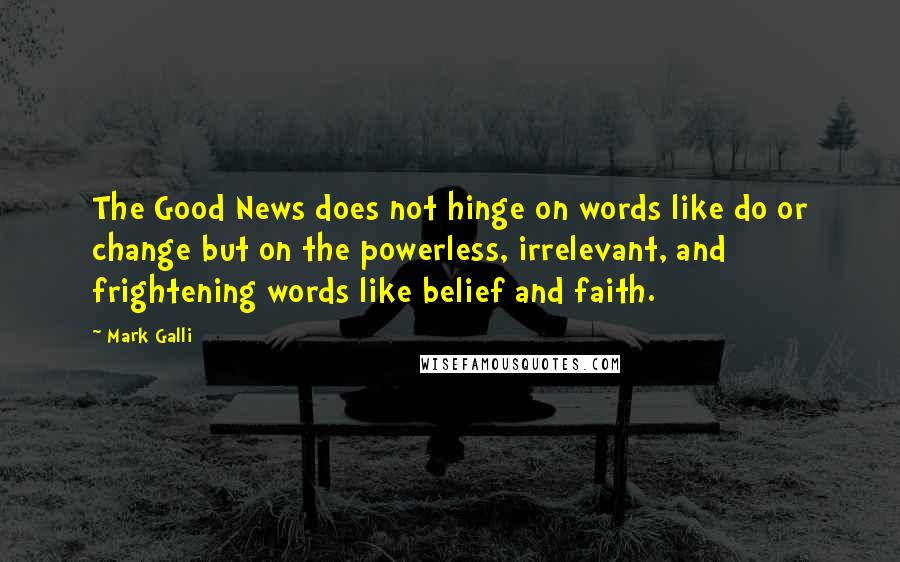 Mark Galli quotes: The Good News does not hinge on words like do or change but on the powerless, irrelevant, and frightening words like belief and faith.