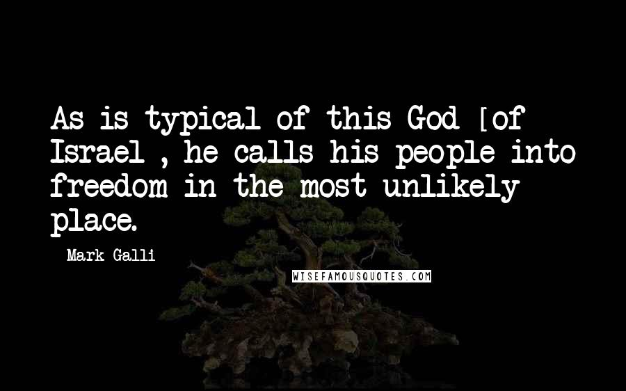 Mark Galli quotes: As is typical of this God [of Israel], he calls his people into freedom in the most unlikely place.
