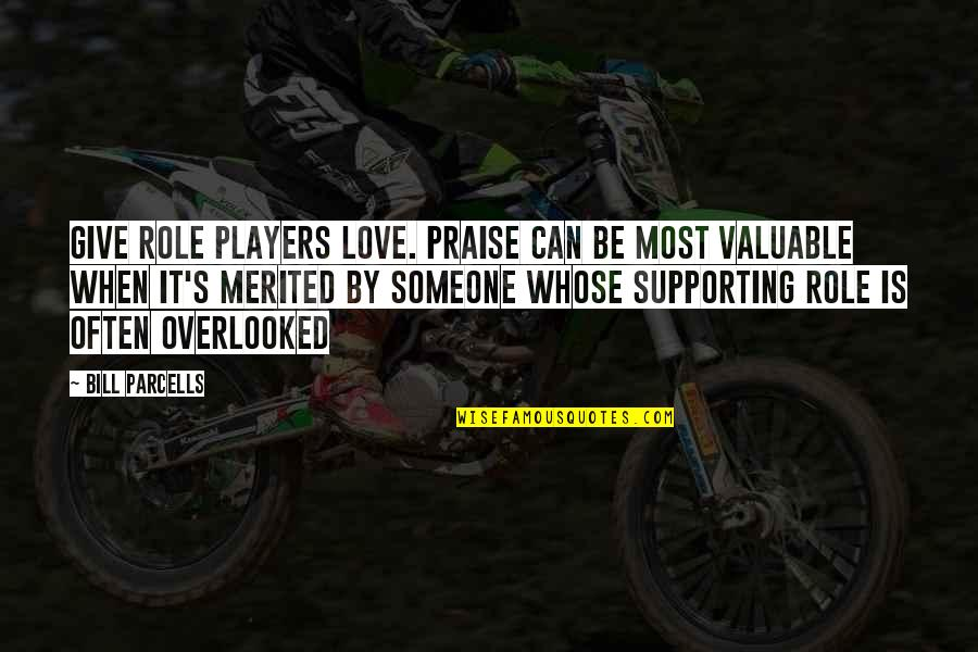 Mark Gorman Quotes By Bill Parcells: Give role players love. Praise can be most