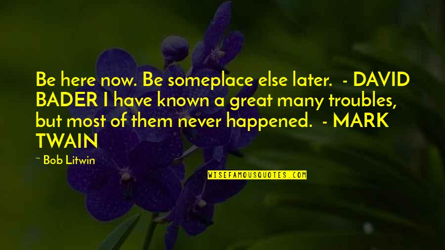 Mark Gorman Quotes By Bob Litwin: Be here now. Be someplace else later. -