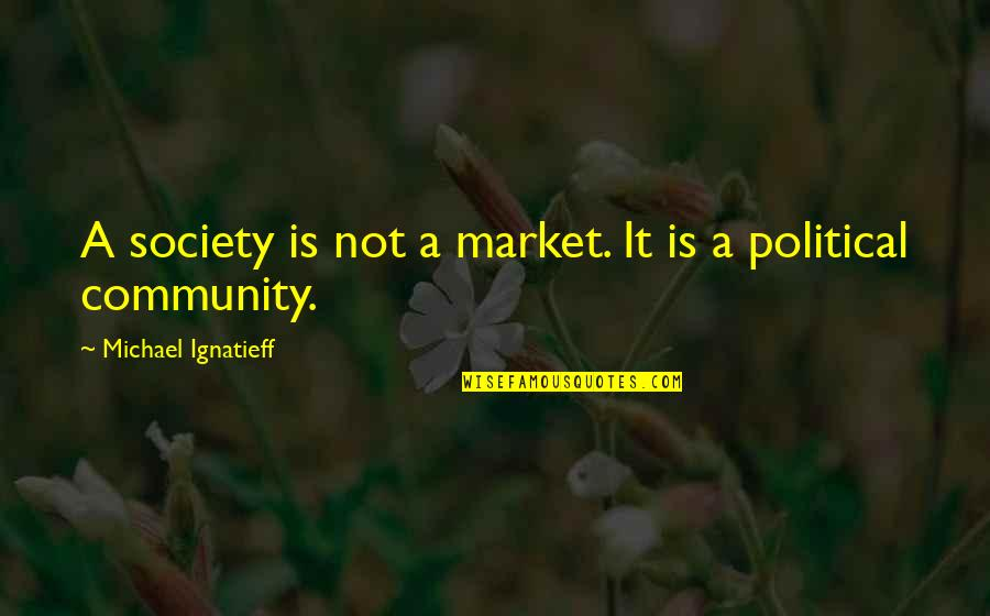 Mark Gorman Quotes By Michael Ignatieff: A society is not a market. It is