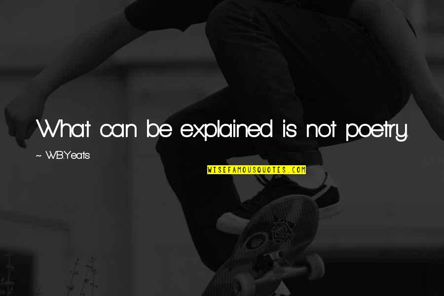 Mark Gorman Quotes By W.B.Yeats: What can be explained is not poetry.