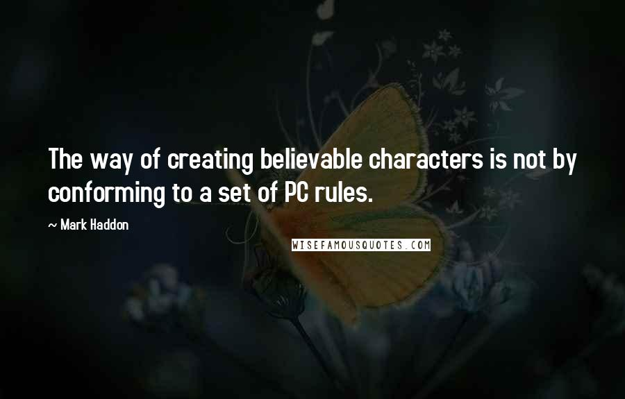 Mark Haddon quotes: The way of creating believable characters is not by conforming to a set of PC rules.