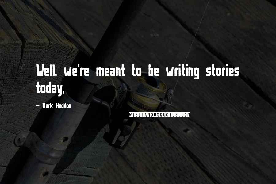 Mark Haddon quotes: Well, we're meant to be writing stories today,