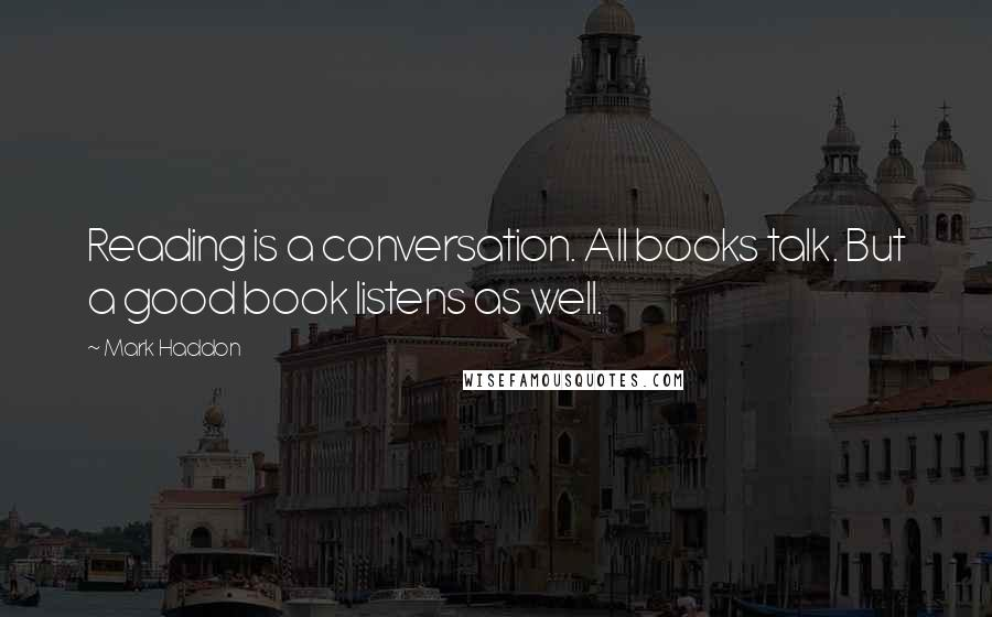 Mark Haddon quotes: Reading is a conversation. All books talk. But a good book listens as well.