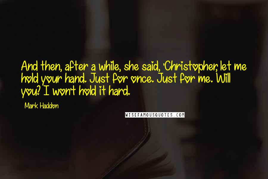 Mark Haddon quotes: And then, after a while, she said, 'Christopher, let me hold your hand. Just for once. Just for me. Will you? I won't hold it hard.