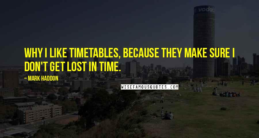 Mark Haddon quotes: Why I like timetables, because they make sure I don't get lost in time.