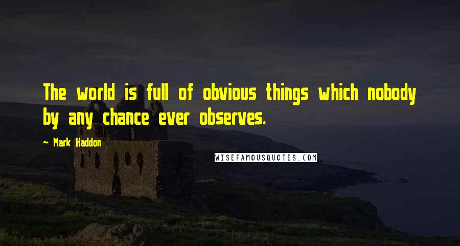 Mark Haddon quotes: The world is full of obvious things which nobody by any chance ever observes.