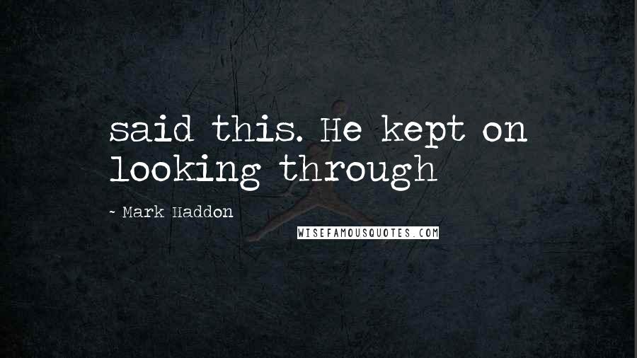 Mark Haddon quotes: said this. He kept on looking through