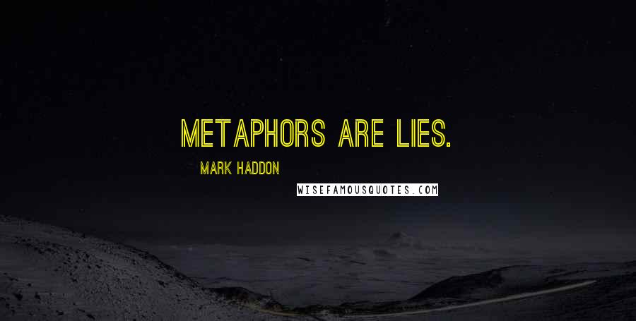 Mark Haddon quotes: Metaphors are lies.