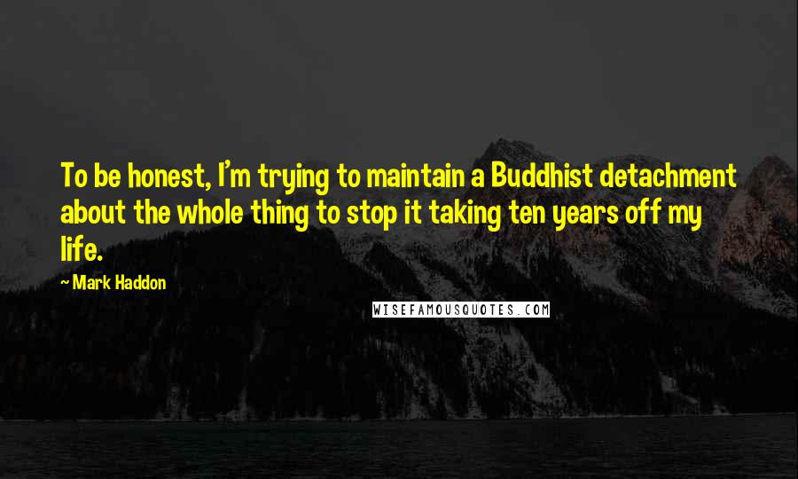 Mark Haddon quotes: To be honest, I'm trying to maintain a Buddhist detachment about the whole thing to stop it taking ten years off my life.
