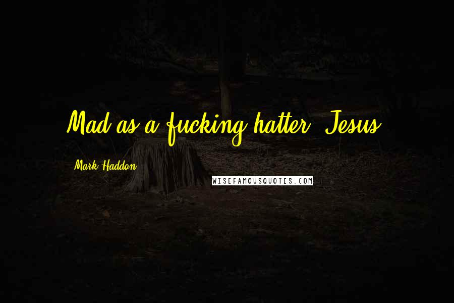 Mark Haddon quotes: Mad as a fucking hatter. Jesus,