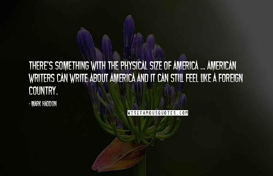 Mark Haddon quotes: There's something with the physical size of America ... American writers can write about America and it can still feel like a foreign country.