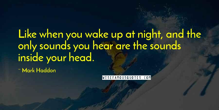 Mark Haddon quotes: Like when you wake up at night, and the only sounds you hear are the sounds inside your head.