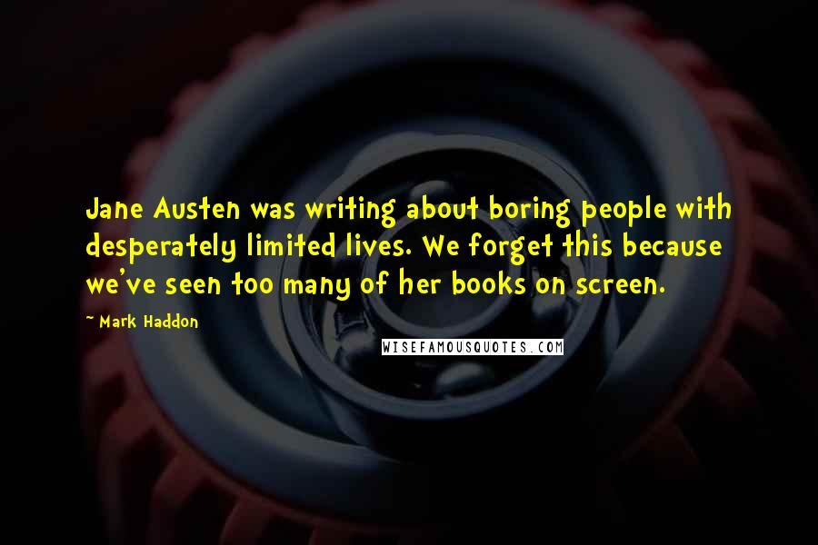 Mark Haddon quotes: Jane Austen was writing about boring people with desperately limited lives. We forget this because we've seen too many of her books on screen.