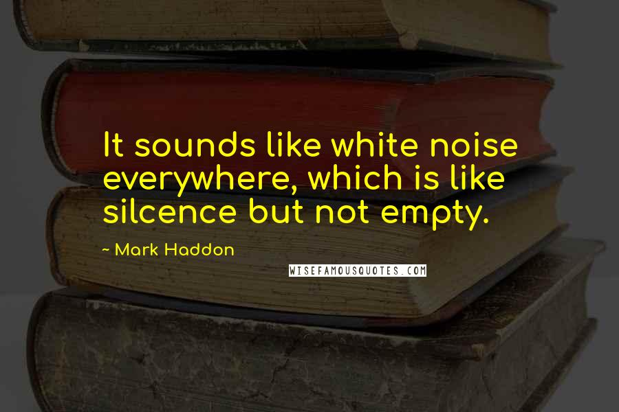 Mark Haddon quotes: It sounds like white noise everywhere, which is like silcence but not empty.