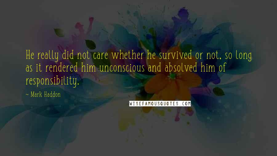 Mark Haddon quotes: He really did not care whether he survived or not, so long as it rendered him unconscious and absolved him of responsibility.