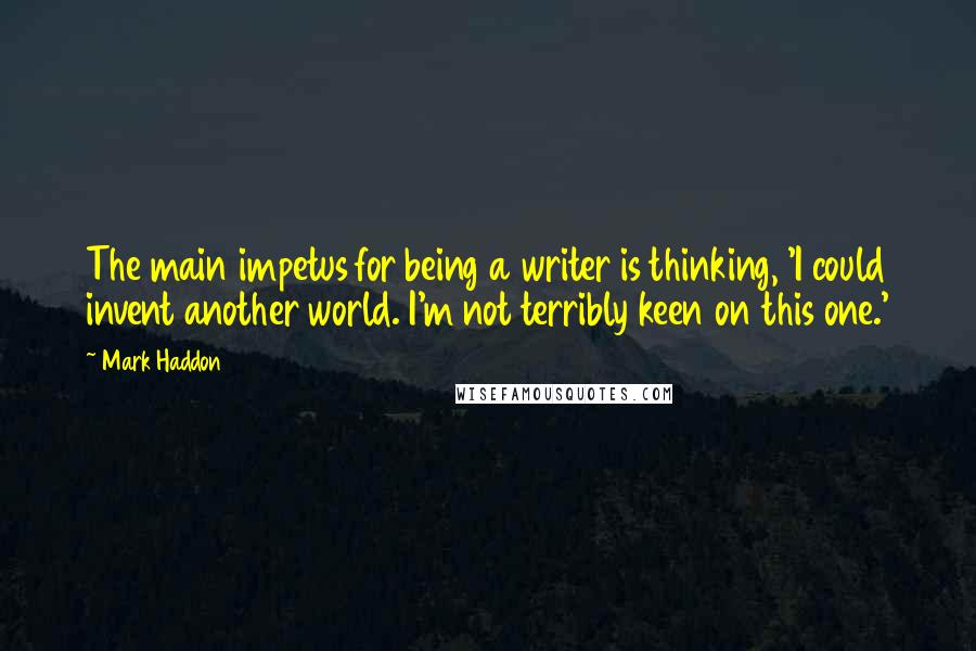 Mark Haddon quotes: The main impetus for being a writer is thinking, 'I could invent another world. I'm not terribly keen on this one.'