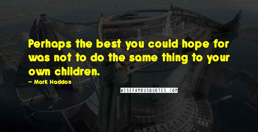 Mark Haddon quotes: Perhaps the best you could hope for was not to do the same thing to your own children.
