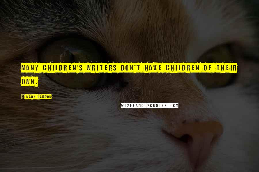 Mark Haddon quotes: Many children's writers don't have children of their own.